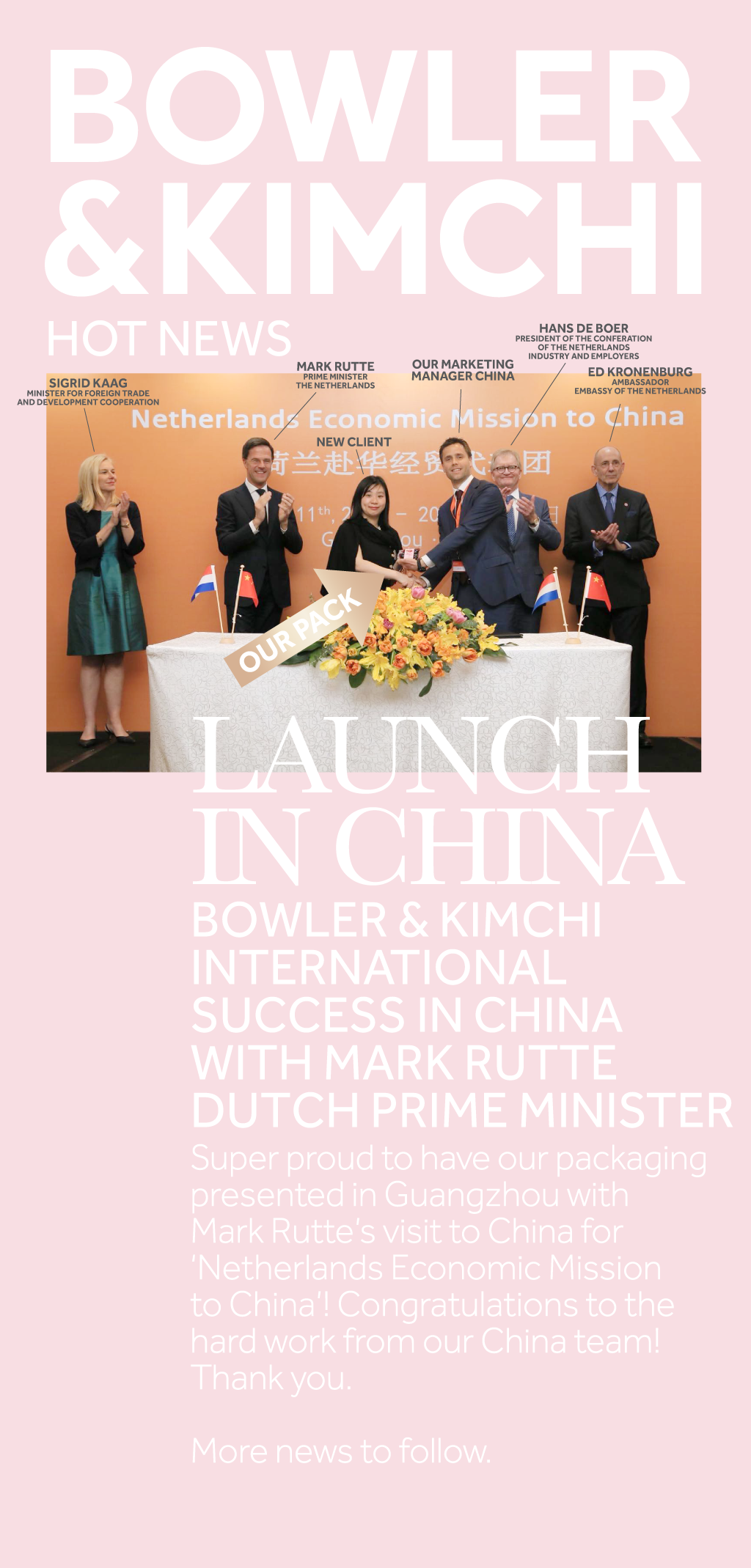Bowler & Kimchi, nice to meet you. LAUNCHIN CHINA  BOWLER & KIMCHI INTERNATIONAL SUCCESS IN CHINA WITH MARK RUTTE DUTCH PRIME MINISTER   Super proud to have our packaging presented in Guangzhou with Mark Rutte's visit to China for 'Netherlands Economic Mission to China'! Congratulations to the hard work from our China team! Thank you.     MARK RUTTE PRIME MINISTER THE NETHERLANDS